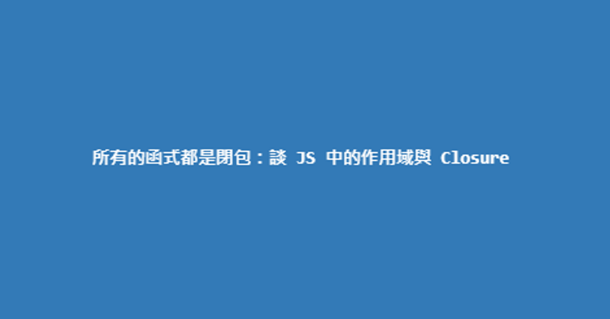 所有的函式都是閉包:談 JS 中的作用域與 Closure