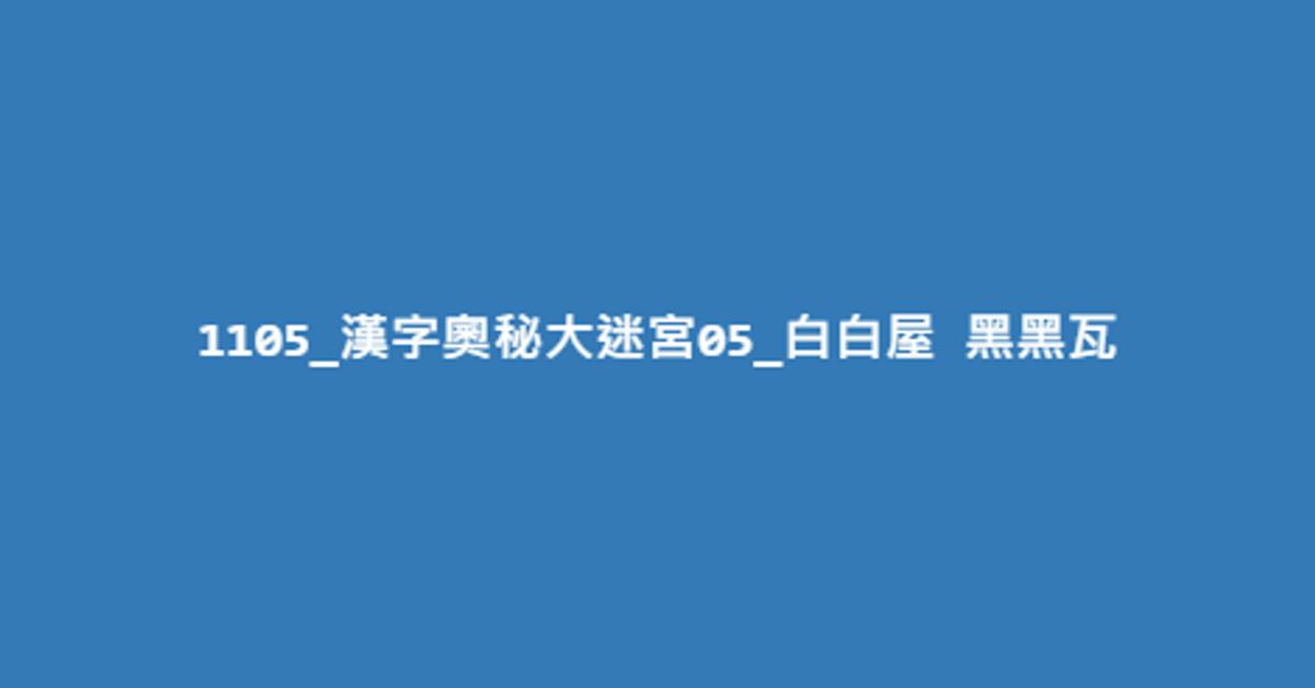 1105_漢字奧秘大迷宮05_白白屋 黑黑瓦
