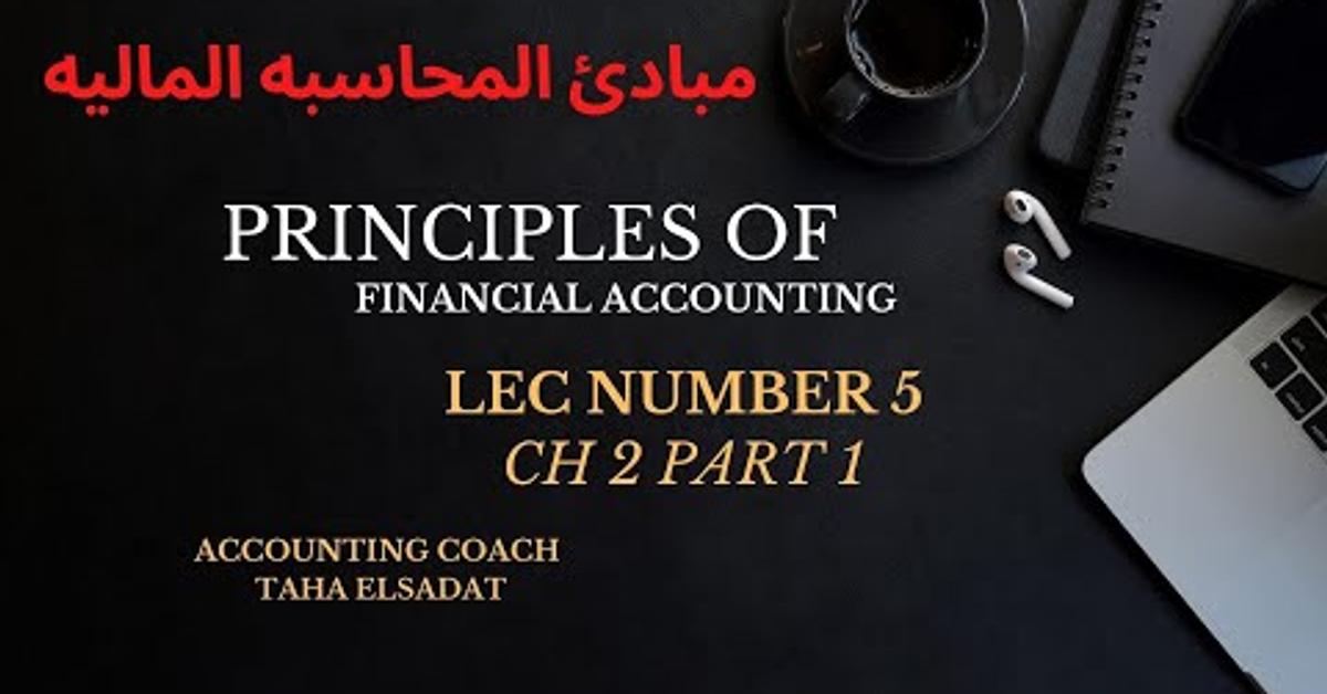 Principles of financial accounting lecture 5 ch2 part 1 (مبادئ المحاسبه الماليه PFA)