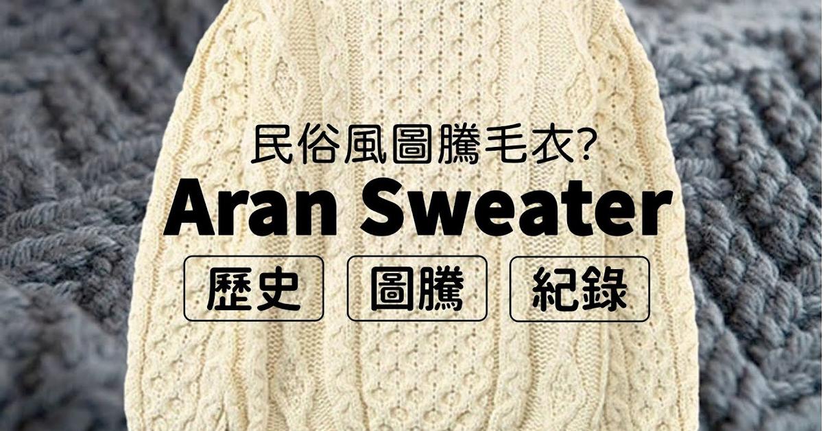 挑戰中文最詳細紀錄!Aran Sweater毛衣歷史、圖騰、紀錄!別再叫他民俗風圖騰毛衣! 單品探索 家庭兄弟